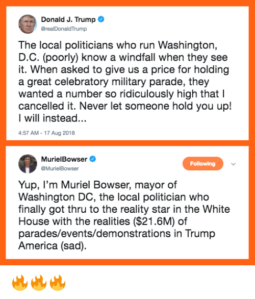 America, Bowser, and Memes: Donald J. Trump  @realDonaldTrump  The local politicians who run Washington,  D.C. (poorly know a windfall when they see  it. When asked to give us a price for holding  a great celebratory military parade, they  wanted a number so ridiculously high that l  cancelled it. Never let someone hold you up!  I will instead...  4:57 AM-17 Aug 2018  MurielBowser  Following  MurielBowser  Yup, I'm Muriel Bowser, mayor of  Washington DC, the local politician who  finally got thru to the reality star in the White  House with the realities ($21.6M) of  parades/events/demonstrations in Trump  America (sad) 🔥🔥🔥