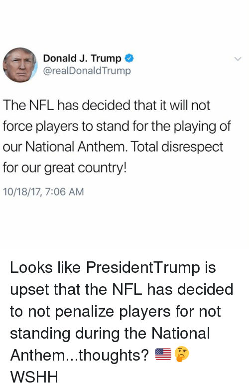 Memes, Nfl, and Wshh: Donald J. Trump  @realDonaldTrump  The NFL has decided that it will not  force players to stand for the playing of  our National Anthem. Total disrespect  for our great country!  10/18/17, 7:06 AM Looks like PresidentTrump is upset that the NFL has decided to not penalize players for not standing during the National Anthem...thoughts? 🇺🇸🤔 WSHH