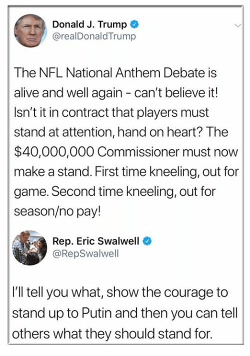 cant-believe-it: Donald J. Trump  @realDonaldTrump  The NFL National Anthem Debate is  alive and well again - can't believe it!  Isn't it in contract that players must  stand at attention, hand on heart? The  $40,000,000 Commissioner must now  make a stand. First time kneeling, out for  game. Second time kneeling, out for  season/no pay!  Rep. Eric Swalwell  @RepSwalwell  I'll tell you what, show the courage to  stand up to Putin and then you can tell  others what they should stand for.