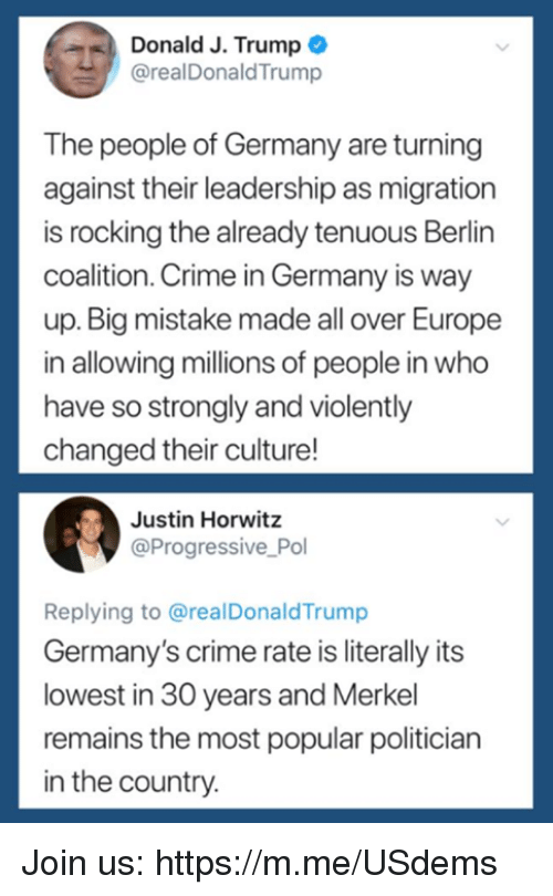 politician: Donald J. Trump  @realDonaldTrump  The people of Germany are turning  against their leadership as migration  is rocking the already tenuous Berlin  coalition. Crime in Germany is way  up. Big mistake made all over Europe  in allowing millions of people in who  have so strongly and violently  changed their culture!  Justin Horwitz  @Progressive Pol  Replying to @realDonaldTrump  Germany's crime rate is literally its  lowest in 30 years and Merkel  remains the most popular politician  in the country Join us: https://m.me/USdems