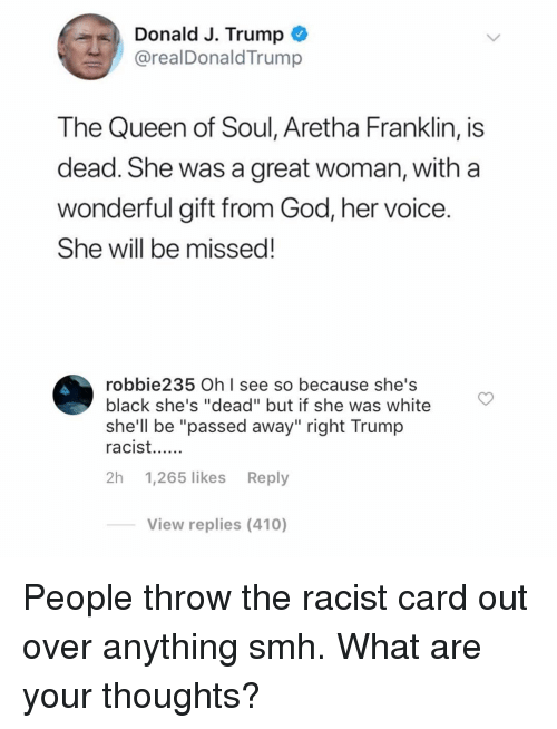 "God, Memes, and Smh: Donald J. Trump *  @realDonaldTrump  The Queen of Soul, Aretha Franklin, is  dead. She was a great woman, with a  wonderful gift from God, her voice  She will be missed!  robbie235 OhI see so because she's  black she's ""dead"" but if she was white  she'll be ""passed away"" right Trump  2h 1,265 likes Reply  View replies (410) People throw the racist card out over anything smh. What are your thoughts?"