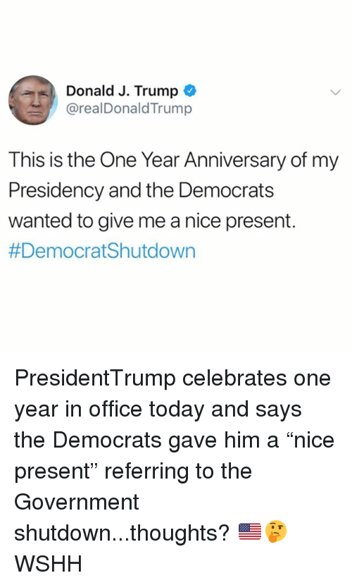 "Memes, Wshh, and Office: Donald J. Trump  @realDonaldTrump  This is the One Year Anniversary of my  Presidency and the Democrat:s  wanted to give me a nice present.  PresidentTrump celebrates one year in office today and says the Democrats gave him a ""nice present"" referring to the Government shutdown...thoughts? 🇺🇸🤔 WSHH"
