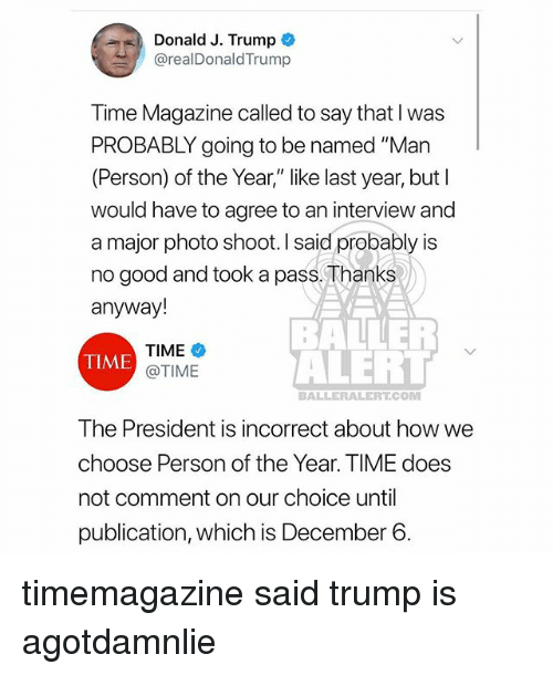 """time magazine: Donald J. Trump  @realDonaldTrump  Time Magazine called to say that I was  PROBABLY going to be named """"Man  (Person) of the Year,"""" like last year, but l  would have to agree to an interview and  a major photo shoot. I said probably is  no good and took a pass, Thanks  anyway!  TIME  @TIME  BALLER  ALEHL  TIME  BALLERALERT.COM  The President is incorrect about how we  choose Person of the Year. TIME does  not comment on our choice until  publication, which is December 6 timemagazine said trump is agotdamnlie"""