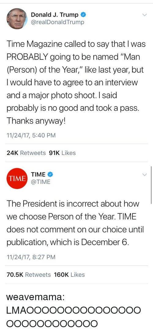 """time magazine: Donald J. Trump  @realDonaldTrump  Time Magazine called to say that I was  PROBABLY going to be named """"Man  (Person) of the Year,"""" like last year, but  I would have to agree to an interview  and a major photo shoot. I said  probably is no good and took a pass.  Thanks anyway!  11/24/17, 5:40 PM  24K Retweets 91K Likes   TIME  @TIME  TIME  The President is incorrect about how  we choose Person of the Year. TIME  does not comment on our choice until  publication, which is December 6.  11/24/17, 8:27 PM  70.5K Retweets 160K Likes weavemama: LMAOOOOOOOOOOOOOOOOOOOOOOOOOOO"""