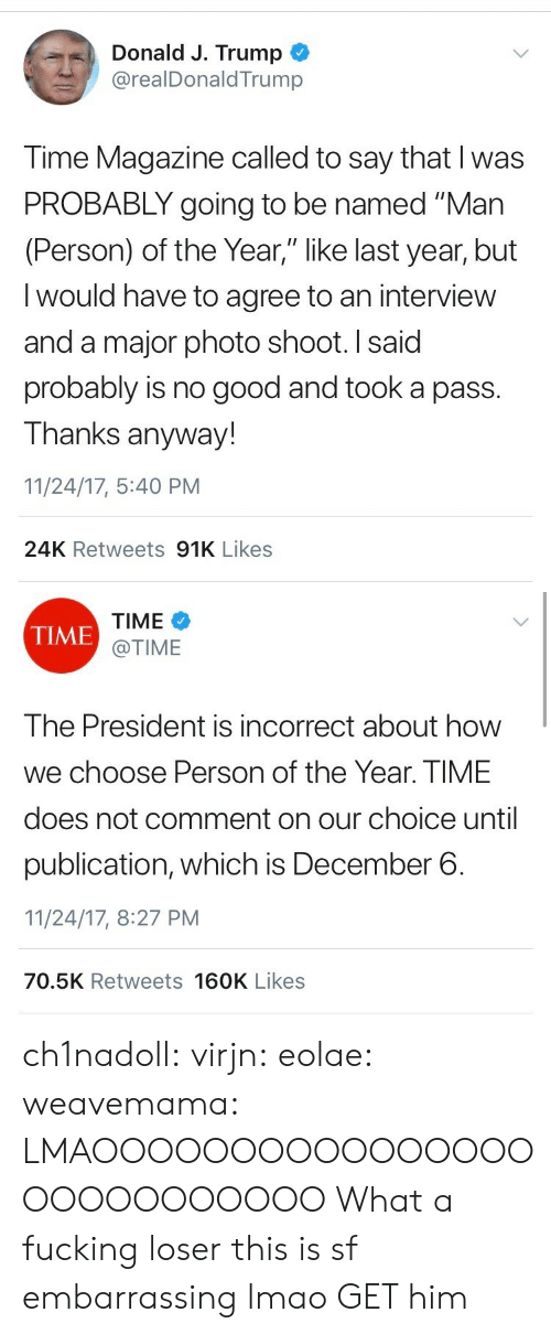 """time magazine: Donald J. Trump  @realDonaldTrump  Time Magazine called to say that I was  PROBABLY going to be named """"Man  (Person) of the Year,"""" like last year, but  I would have to agree to an interview  and a major photo shoot. I said  probably is no good and took a pass.  Thanks anyway!  11/24/17, 5:40 PM  24K Retweets 91K Likes   TIME  @TIME  TIME  The President is incorrect about how  we choose Person of the Year. TIME  does not comment on our choice until  publication, which is December 6.  11/24/17, 8:27 PM  70.5K Retweets 160K Likes ch1nadoll:  virjn:  eolae:  weavemama:  LMAOOOOOOOOOOOOOOOOOOOOOOOOOOO  What a fucking loser   this is sf embarrassing lmao  GET him"""
