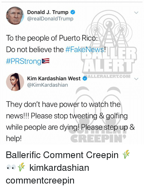 Golfing: Donald J. Trump  @realDonaldTrump  To the people of Puerto Rico:  Do not believe the #FakeNews!  #PRStrong  ALEHT  ALLERALERTCOM  Kim Kardashian West  @KimKardashian  They don't have power to watch the  news!! Please stop tweeting & golfing  while people are dying! Please step up 8  help!  REEPIN Ballerific Comment Creepin 🌾👀🌾 kimkardashian commentcreepin