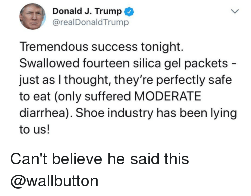 Diarrhea, Trump, and Dank Memes: Donald J. Trump  @realDonaldTrump  Tremendous success tonight.  Swallowed fourteen silica gel packets -  just as I thought, they're perfectly safe  to eat (only suffered MODERATE  diarrhea). Shoe industry has been lying  to us! Can't believe he said this @wallbutton
