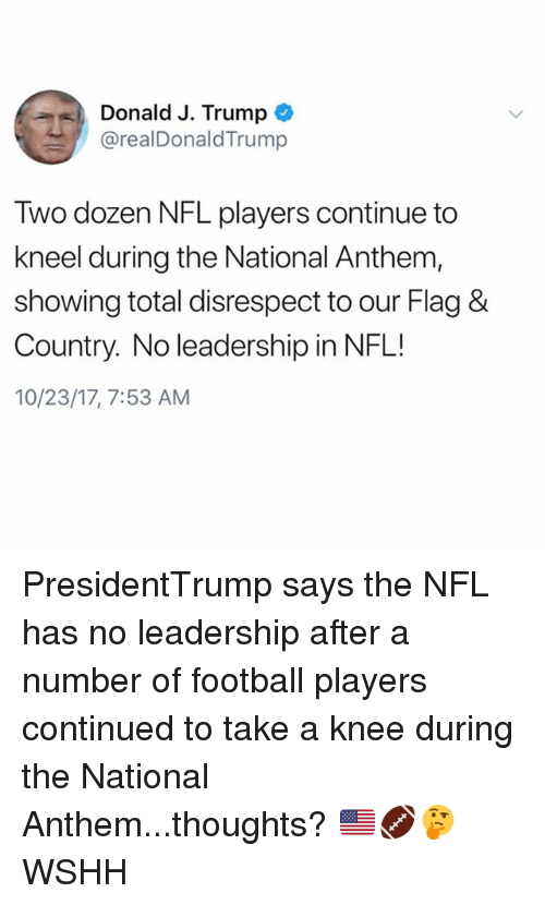 Football, Memes, and Nfl: Donald J. Trump  @realDonaldTrump  Two dozen NFL players continue to  kneel during the National Anthem,  showing total disrespect to our Flag &  Country. No leadership in NFL!  10/23/17, 7:53 AM PresidentTrump says the NFL has no leadership after a number of football players continued to take a knee during the National Anthem...thoughts? 🇺🇸🏈🤔 WSHH
