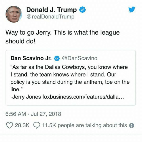 """Dallas Cowboys, Dallas Cowboys, and Dallas: Donald J. Trump  @realDonaldTrump  Way to go Jerry. This is what the league  should do!  Dan Scavino Jr. @DanScavino  """"As far as the Dallas Cowboys, you know where  I stand, the team knows where I stand. Our  policy is you stand during the anthem, toe on the  line.""""  -Jerry Jones foxbusiness.com/features/dalla...  6:56 AM Jul 27, 2018  O 28.3K  11.5K people are talking about this 6"""