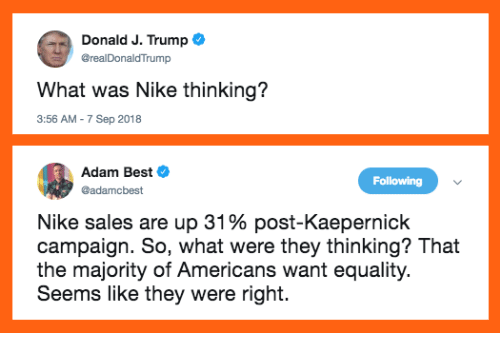 Memes, Nike, and Best: Donald J. Trump  realDonaldTrump  What was Nike thinking?  3:56 AM - 7 Sep 2018  Adam Best  @adamcbest  Following  Nike sales are up 31 % post-Kaepernick  campaign. So, what were they thinking? That  the majority of Americans want equality.  Seems like they were right.