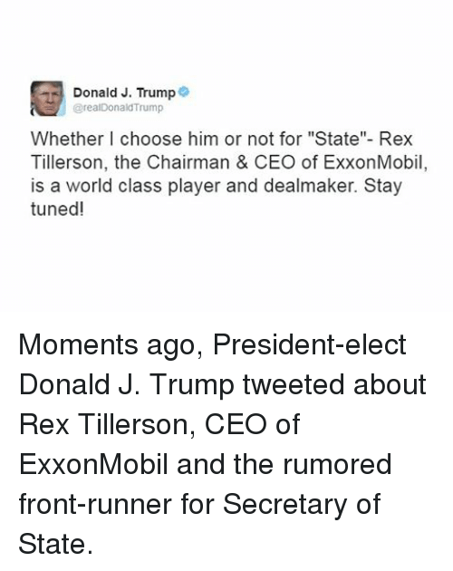 "Memes, Tuneful, and 🤖: Donald J. Trump  @realDonald'Trump  Whether I choose him or not for ""State""- Rex  Tillerson, the Chairman & CEO of ExxonMobil  is a world class player and dealmaker. Stay  tuned! Moments ago, President-elect Donald J. Trump tweeted about Rex Tillerson, CEO of ExxonMobil and the rumored front-runner for Secretary of State."
