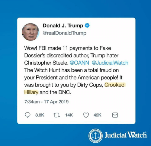 Trump Hater: Donald J. Trump  @realDonaldTrump  Wow! FBl made 11 payments to Fake  Dossier's discredited author, Trump hater  Christopher Steele. @OANN @JudicialWatch  The Witch Hunt has been a total fraud on  your President and the American people! It  was brought to you by Dirty Cops, Crooked  Hillary and the DNC.  7:34am 17 Apr 2019  88K t 14K 42K  Judicial Watch