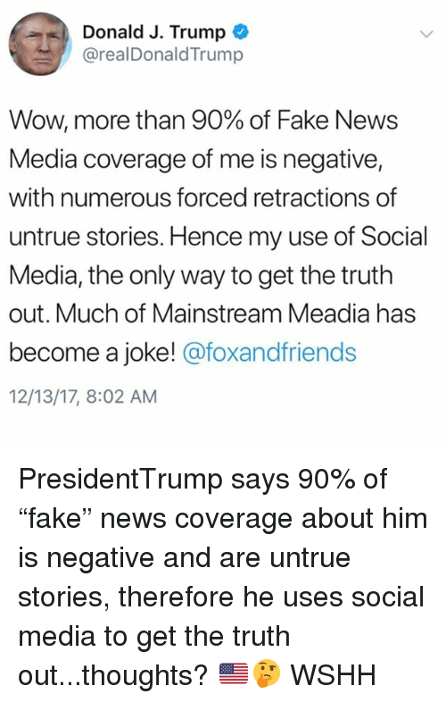 """Fake, Memes, and News: Donald J. Trump  @realDonaldTrump  Wow, more than 90% of Fake News  Media coverage of me is negative,  with numerous forced retractions of  untrue stories. Hence my use of Social  Media, the only way to get the truth  out. Much of Mainstream Meadia has  become a joke! @foxandfriends  12/13/17, 8:02 AM PresidentTrump says 90% of """"fake"""" news coverage about him is negative and are untrue stories, therefore he uses social media to get the truth out...thoughts? 🇺🇸🤔 WSHH"""