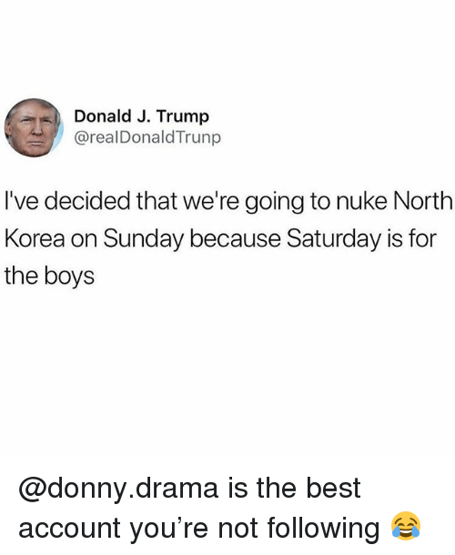 Funny, Best, and Trump: Donald J. Trump  @realDonaldTrunp  I've decided that we're going to nuke Nortlh  Korea on Sunday because Saturday is for  the boys @donny.drama is the best account you're not following 😂
