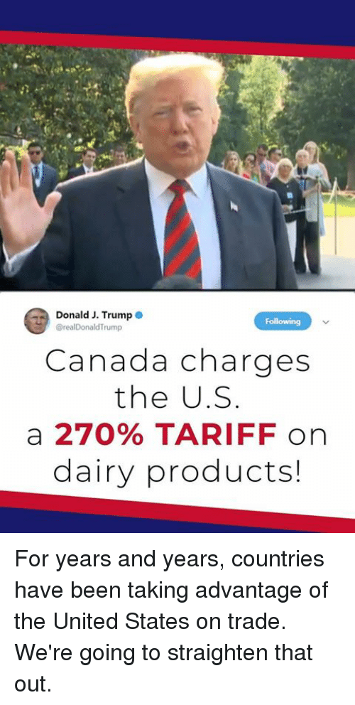 Canada, Trump, and United: Donald J. Trump  rump  Canada charges  the U.S  a 270% TARIFF on  dairy products! For years and years, countries have been taking advantage of the United States on trade. We're going to straighten that out.