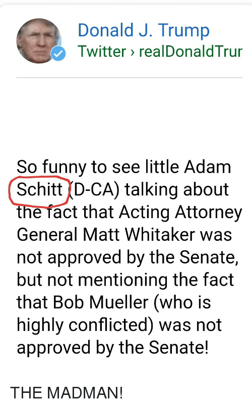 Trump Twitter: Donald J. Trump  Twitter realDonaldTrur  So funny to see little Adam  SchittD-CA) talking about  the fact that Acting Attorney  General Matt Whitaker was  not approved by the Senate  but not mentioning the fact  that Bob Mueller (who is  highly conflicted) was not  approved by the Senate!