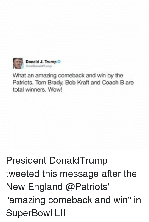 "Bradying: Donald J. Trump  What an amazing comeback and win by the  Patriots. Tom Brady, Bob Kraft and Coach Bare  total winners. Wow! President DonaldTrump tweeted this message after the New England @Patriots' ""amazing comeback and win"" in SuperBowl LI!"