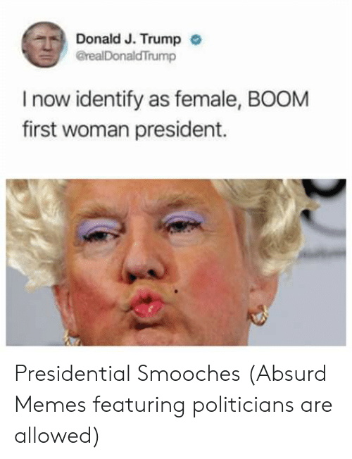 first-woman-president: Donald J. Trumpo  @realDonaldTrump  I now identify as female, BOOM  first woman president. Presidential Smooches (Absurd Memes featuring politicians are allowed)