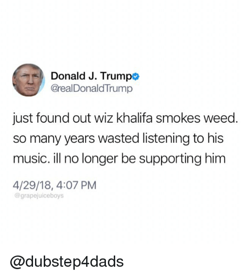 Wiz Khalifa: Donald J. Trumpo  @realDonaldTrump  just found out wiz khalifa smokes weed.  so many years wasted listening to his  music. ill no longer be supporting him  4/29/18, 4:07 PM  @grapejuiceboys @dubstep4dads