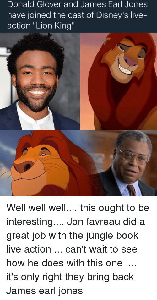 Memes, Book, and Lion: Donald James James Earl Jones  and have joined the cast of Disney's live-  action ''Lion King Well well well.... this ought to be interesting.... Jon favreau did a great job with the jungle book live action ... can't wait to see how he does with this one .... it's only right they bring back James earl jones