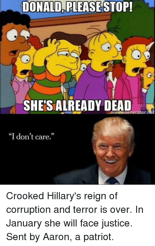 crook: DONALD PLEASE STOP!  SHETSALREADY DEAD  imemegenerator.  I don't care. Crooked Hillary's reign of corruption and terror is over. In January she will face justice.  Sent by Aaron, a patriot.