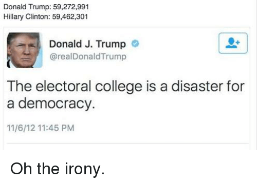 Oh The Irony: Donald Trump: 59,272,991  Hillary Clinton: 59,462,301  Donald J. Trump  realDonaldTrump  The electoral college is a disaster for  a democracy.  11/6/12 11:45 PM Oh the irony.