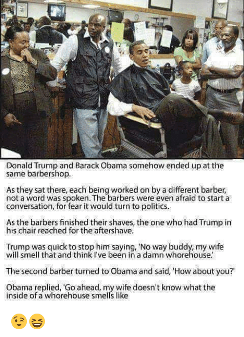 "Barber, Barbershop, and Memes: Donald Trump and Barack Obama somehow ended up at the  same barbershop.  As they sat there, each being worked on by a different barber,  not a word was spoken. The barbers were even afraid to start a  conversation, for fear it would turn to politics.  As the barbers finished their shaves, the one who had Trump in  his chair reached for the aftershave.  Trump was quick to stop him saying, ""No way buddy, my wife  will smell that and think I've been in a damn whorehouse.  The second barber turned to Obama and said, 'How about you?'  Obama replied, Go ahead, my wife doesn't know what the  inside of a whorehouse smells like 😉😆"
