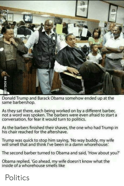 "Start A Conversation: Donald Trump and Barack Obama somehow ended up at the  same barbershop.  As they sat there, each being worked on by a different barber,  not a word was spoken. The barbers were even afraid to start a  conversation, for fear it would turn to politics.  As the barbers finished their shaves, the one who had Trump in  his chair reached for the aftershave.  Trump was quick to stop him saying, 'No way buddy, my wife  will smell that and think I've been in a damn whorehouse.  The second barber turned to Obama and said, 'How about you?""  Obama replied, Go ahead, my wife doesn't know what the  inside of a whorehouse smells like Politics"