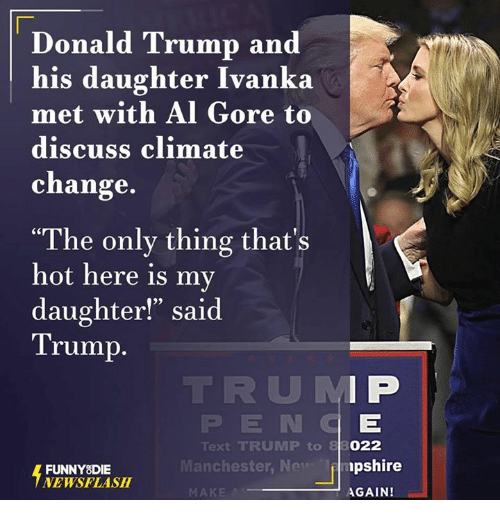 "Al Gore: Donald Trump and  his daughter Ivanka  met with Al Gore  to  discuss climate  change  ""The only thing that's  hot here is my  daughter!"" said  Trump  Text TRUMP to  Manchester, New  FUNNY DIE  NEWSFLASH  MAKE  022  pshire  AGAIN!"