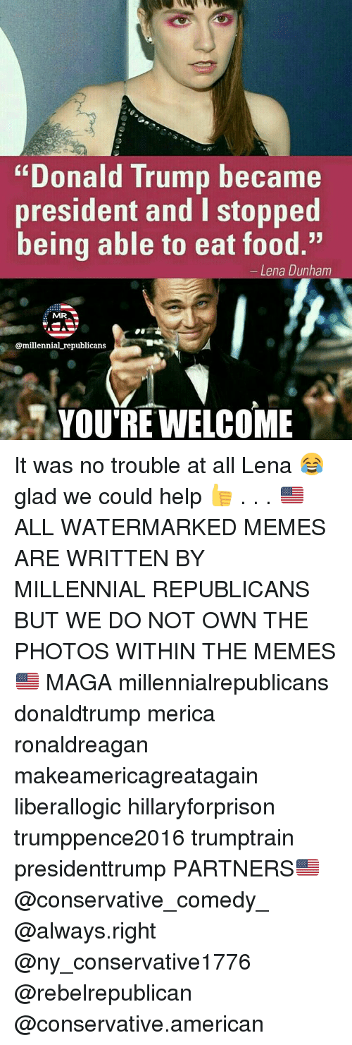 "Youre Welcom: ""Donald Trump became  president and l stopped  being able to eat food.""  Lena Dunham  MRA  @millennial republicans  YOU'RE WELCOME It was no trouble at all Lena 😂 glad we could help 👍 . . . 🇺🇸 ALL WATERMARKED MEMES ARE WRITTEN BY MILLENNIAL REPUBLICANS BUT WE DO NOT OWN THE PHOTOS WITHIN THE MEMES🇺🇸 MAGA millennialrepublicans donaldtrump merica ronaldreagan makeamericagreatagain liberallogic hillaryforprison trumppence2016 trumptrain presidenttrump PARTNERS🇺🇸 @conservative_comedy_ @always.right @ny_conservative1776 @rebelrepublican @conservative.american"