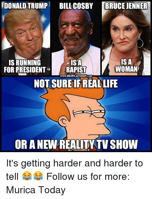 Bill Cosby, Bruce Jenner, and Life: DONALD TRUMP  BILL COSBY  BRUCE JENNER  IS A  IS RUNNING  ISA  WOMAN  FOR PRESIDENT  RAPIST  www.MURICATODAY COM  NOT SUREIFREAL LIFE  OR A NEW REALITY TVSHOW It's getting harder and harder to tell 😂😂  Follow us for more: Murica Today