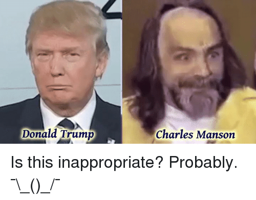 donald trump charles manson is this inappropriate probably %C2%AF %E3%83%84 %C2%AF 2952148 donald trump charles manson is this inappropriate? probably �_ツ_,Charles Manson Memes