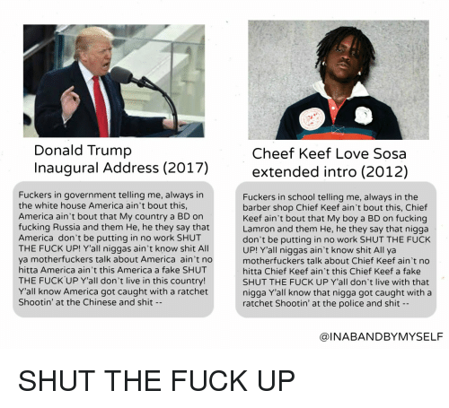 The Barber Shop: Donald Trump  Cheef Keef Love Sosa  naugural Address (2017)extended intro (2012)  Fuckers in government telling me, always in  the white house America ain't bout this,  America ain't bout that My country a BD on  fucking Russia and them He, he they say that  America don't be putting in no work SHUT  THE FUCK UP! Y'all niggas ain't know shit All  ya motherfuckers talk about America ain't no  hitta America ain't this America a fake SHUT  THE FUCK UP Y'all don't live in this country!  Y'all know America got caught with a ratchet  Shootin' at the Chinese and shit -  Fuckers in school telling me, always in the  barber shop Chief Keef ain't bout this, Chief  Keef ain't bout that My boy a BD on fucking  Lamron and them He, he they say that nigga  don't be putting in no work SHUT THE FUCK  UP! Yall niggas ain't know shit All ya  motherfuckers talk about Chief Keef ain't no  hitta Chief Keef ain't this Chief Keef a fake  SHUT THE FUCK UP Y'all don't live with that  nigga Y'all know that nigga got caught with a  ratchet Shootin' at the police and shit  @INABANDBYMYSELF SHUT THE FUCK UP