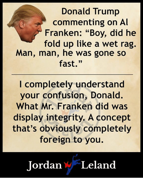 """al franken: Donald Trump  commenting on Al  Franken: """"Boy, did he  fold up like a wet rag.  Man, man, he was gone so  fast.""""  I completely understand  your confusion, Donald  What Mr. Franken did was  display integrity. A concept  that's obviously completely  foreign to you.  ordan WLelan<d"""