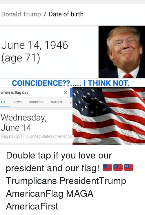 America, Donald Trump, and Love: Donald Trump Date of birth  June 14, 1946  (age 71)  COINCIDENCE??  I THINK NOT  when is flag day  ALL NEWS  SHOPPING  IMAGES  Wednesday,  June 14  Flag Day 2017 in United States of America Double tap if you love our president and our flag! 🇺🇸🇺🇸🇺🇸 Trumplicans PresidentTrump AmericanFlag MAGA AmericaFirst