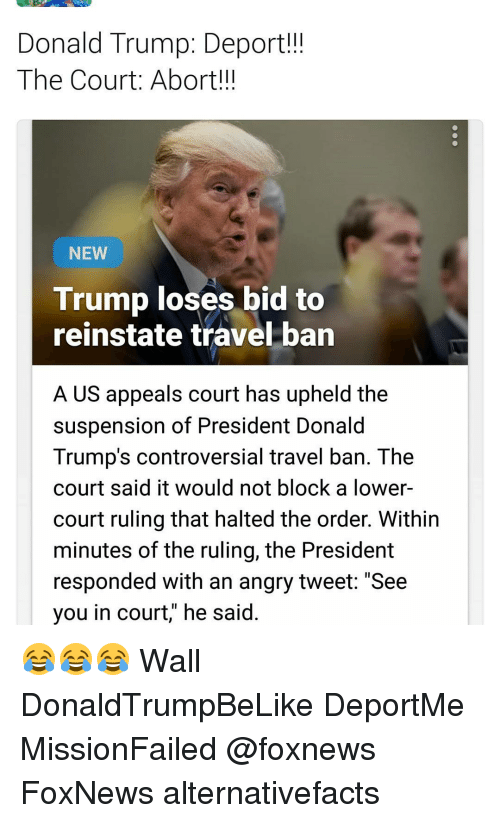 """Trump Deportation: Donald Trump: Deport!!!  The Court: Abort!!!  NEW  Trump loses bid to  reinstate travel ban  A US appeals court has upheld the  suspension of President Donald  Trump's controversial travel ban. The  court said it would not block a lower-  court ruling that halted the order. Within  minutes of the ruling, the President  responded with an angry tweet: """"See  you in court, he said 😂😂😂 Wall DonaldTrumpBeLike DeportMe MissionFailed @foxnews FoxNews alternativefacts"""
