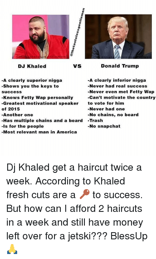 Money Left Over: Donald Trump  DJ Khaled  VS  -A clearly superior nigga  -A clearly inferior nigga  -Shows you the keys to  Never had real success  -Never even met Fetty Wap  Success  -Can't motivate the country  Knows Fetty Wap personally  Greatest motivational speaker  to vote for him  of 2015  Never had one  -No chains, no beard  -Another one  Has multiple chains and a beard  Trash  -is for the people  -No snapchat  -Most relevant man in America Dj Khaled get a haircut twice a week. According to Khaled fresh cuts are a 🔑 to success. But how can I afford 2 haircuts in a week and still have money left over for a jetski??? BlessUp 🙏