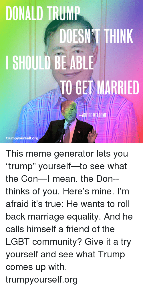 "Trump: DONALD TRUMP  DOESNT THINK  I SHOULD BE ABLE  TO GET MARRIED  YOU'RE WELCOME  trumpyourself.or This meme generator lets you ""trump"" yourself—to see what the Con—I mean, the Don--thinks of you. Here's mine. I'm afraid it's true: He wants to roll back marriage equality. And he calls himself a friend of the LGBT community? Give it a try yourself and see what Trump comes up with. trumpyourself.org"
