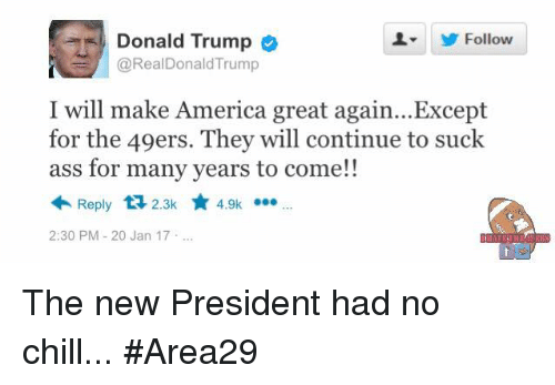 49er: Donald Trump  Follow  @RealDonald Trump  I will make America great again... Except  for the 49ers. They will continue to suck  for many years to come!!  Reply t 2.3k  4.9k  2:30 PM 20 Jan 17 The new President had no chill... #Area29