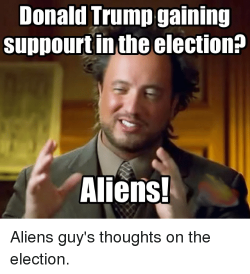 Aliens Guy: Donald Trump gaining  suppourtin the election?  Aliens! Aliens guy's thoughts on the election.