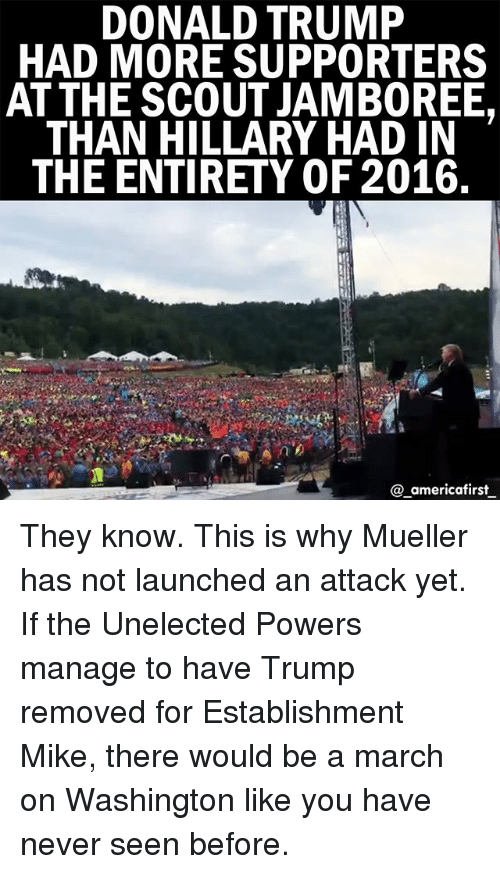 march on washington: DONALD TRUMP  HAD MORE SUPPORTERS  AT THE SCOUT JAMBOREE.  THAN HILLARY HAD IN  THE ENTIRETY OF 2016  @.americafirstー They know. This is why Mueller has not launched an attack yet. If the Unelected Powers manage to have Trump removed for Establishment Mike, there would be a march on Washington like you have never seen before.