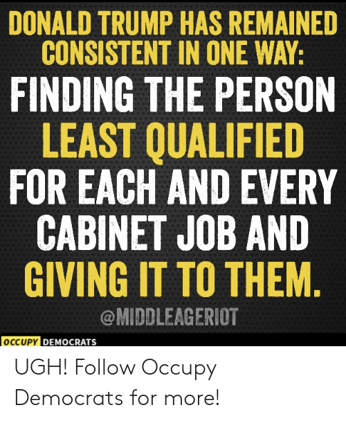 Occupy Democrats: DONALD TRUMP HAS REMAINED  CONSISTENT IN ONE WAY:  FINDING THE PERSON  LEAST QUALIFIED  FOR EACH AND EVERY  CABINET JOB AND  GIVING IT TO THEM  @MIDDLEAGERIOT  OCCUPY DEM  DEMOCRATS  ocr UGH!  Follow Occupy Democrats for more!