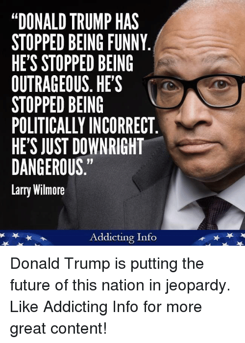 """Donald Trump, Funny, and Future: """"DONALD TRUMP HAS  STOPPED BEING FUNNY  HE'S STOPPED BEING  OUTRAGEOUS. HES  STOPPED BEING  POLITICALLY INCORRECT  HE'S JUST DOWNRIGHT  DANGEROUS.""""  Larry Wilmore  Addicting Info Donald Trump is putting the future of this nation in jeopardy.   Like Addicting Info for more great content!"""