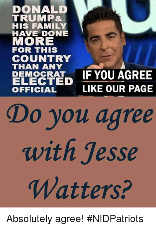 Donald Trump, Family, and Memes: DONALD  TRUMP&  HIS FAMILY  HAVE DONE  MORE  FOR THIS  COUNTRY  THAN ANY  PEMORATIF YOU AGREE  ELECTED  OFFICIAL  LIKE OUR PAGE  Do you agree  with Jesse  Watters? Absolutely agree! #NIDPatriots