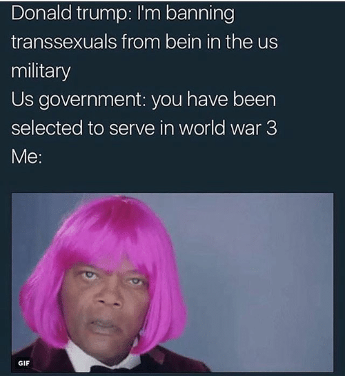 Donald Trump, Gif, and Memes: Donald trump: I'm banning  transsexuals from bein in the us  military  Us government: you have been  selected to serve in world war 3  Me  GIF