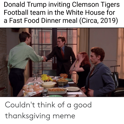 clemson tigers: Donald Trump inviting Clemson Tigers  Football team in the White House for  a Fast Food Dinner meal (Circa, 2019)  THEBE  CoolestClips Couldn't think of a good thanksgiving meme
