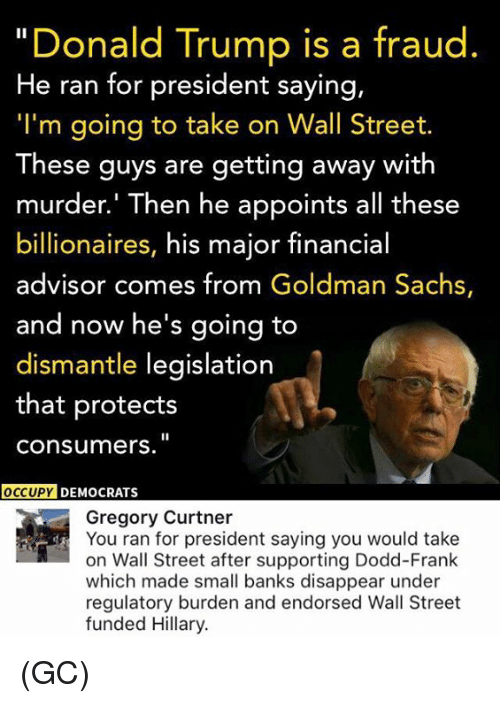 "Memes, Goldman Sachs, and 🤖: ""Donald Trump is a fraud  He ran for president saying,  ""I'm going to take on Wall Street.  These guys are getting away with  murder.' Then he appoints all these  billionaires, his major financial  advisor comes from Goldman Sachs,  and now he's going to  dismantle legislation  that protects  Consumers.  OCCUPY DEMOCRATS  Gregory Curtner  You ran for president saying you would take  on Wall Street after supporting Dodd-Frank  which made small banks disappear under  regulatory burden and endorsed Wall Street  funded Hillary. (GC)"