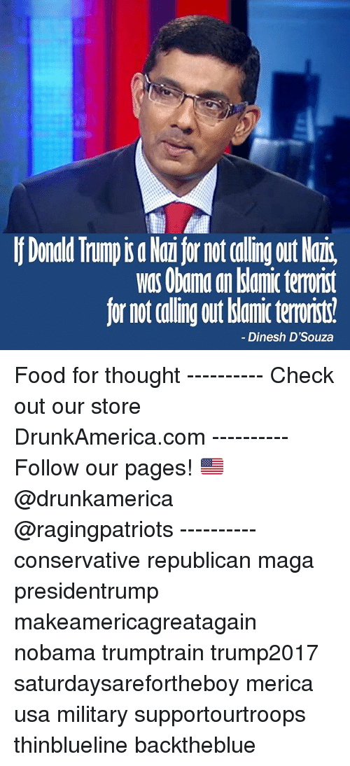 nair: Donald Trump is a Nai for not calling out Nair,  was Obana an dslamic terrorist  for not calling out bianic terorit  Dinesh D'Souza Food for thought ---------- Check out our store DrunkAmerica.com ---------- Follow our pages! 🇺🇸 @drunkamerica @ragingpatriots ---------- conservative republican maga presidentrump makeamericagreatagain nobama trumptrain trump2017 saturdaysarefortheboy merica usa military supportourtroops thinblueline backtheblue