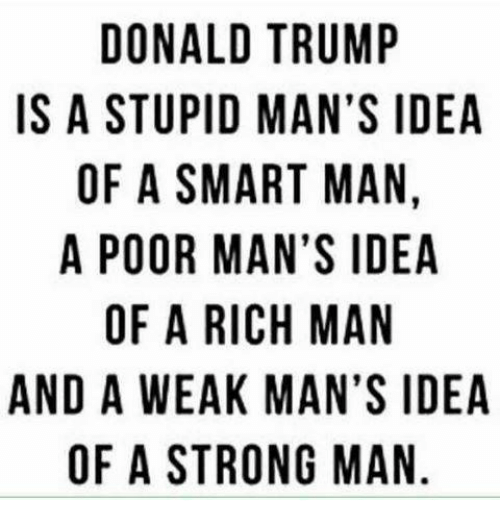 psa: DONALD TRUMP  IS A STUPID MAN'S IDEA  OF A SMART MAN  A POOR MAN'S IDEA  OF A RICH MAN  AND A WEAK MAN'S IDEA  OF A STRONG MAN  D,  IN  IN  PSA A  DNSA  M 'S A  MSMAG  NM  UNM  RATNHM ON  TMR  AAC  IDM  M RI  RA  APSRAES  NU  OT  OF  WA  DSFPOA  DO