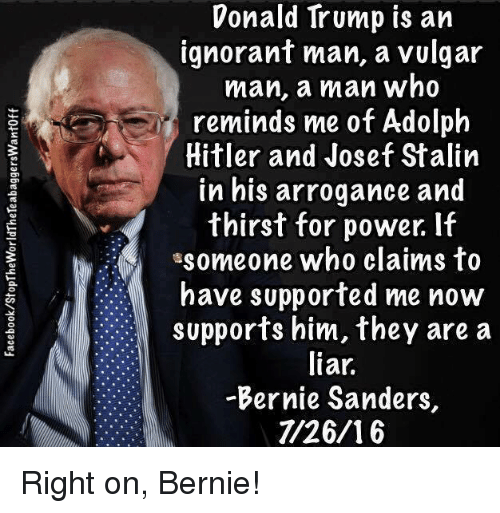 Bernie Sanders, Donald Trump, and Ignorant: Donald Trump is an  ignorant man, a vulgar  man, a man who  reminds me of Adolph  Hitler and Josef Stalin  in his arrogance and  thirst for power. If  someone who claims to  have supported me now  supports him, they are a  liar.  -Bernie Sanders,  1/26/16 Right on, Bernie!